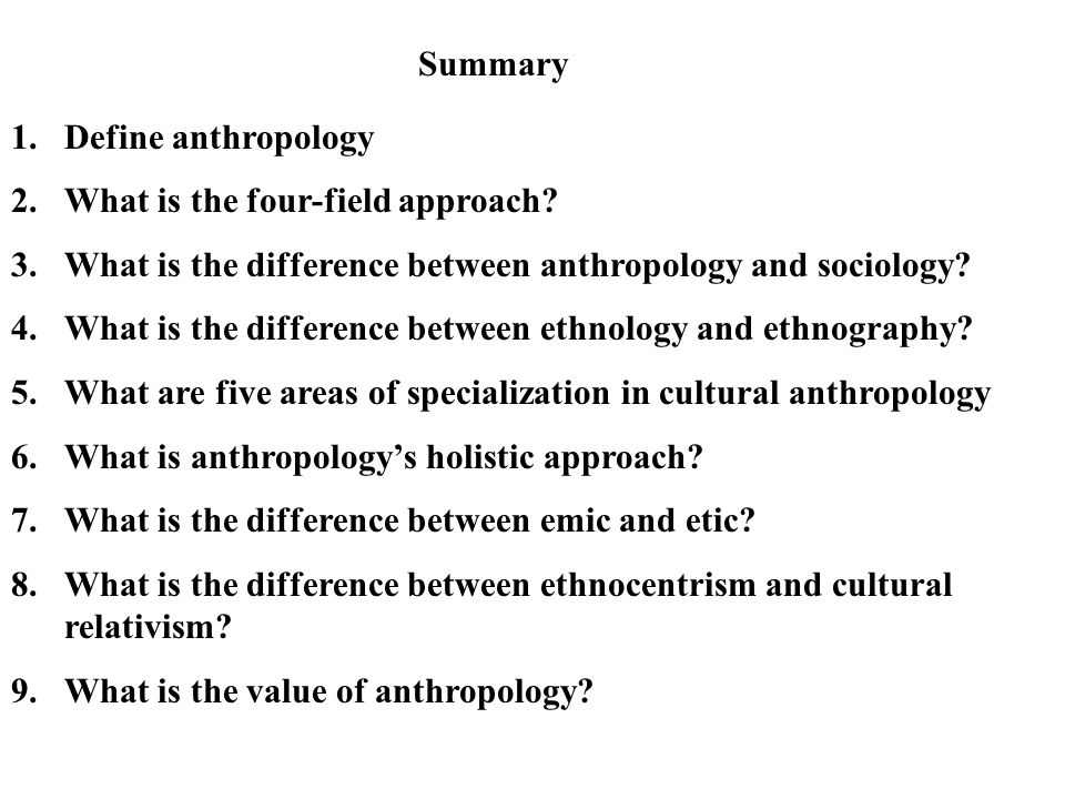 Summary Define anthropology. What is the four-field approach What is the difference between anthropology and sociology