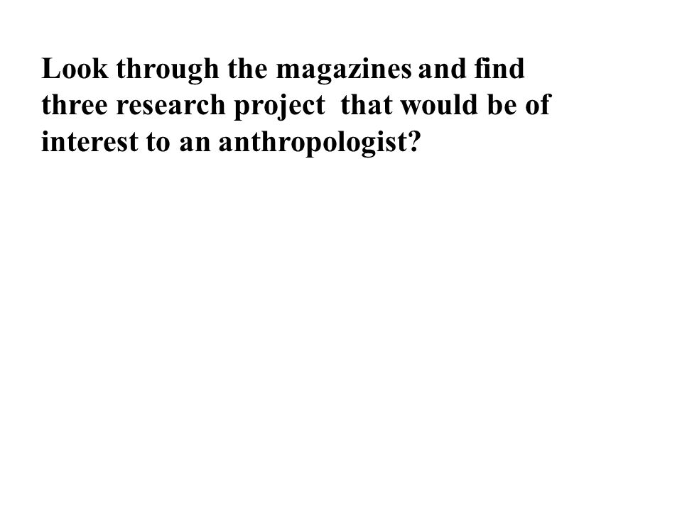 Look through the magazines and find three research project that would be of interest to an anthropologist