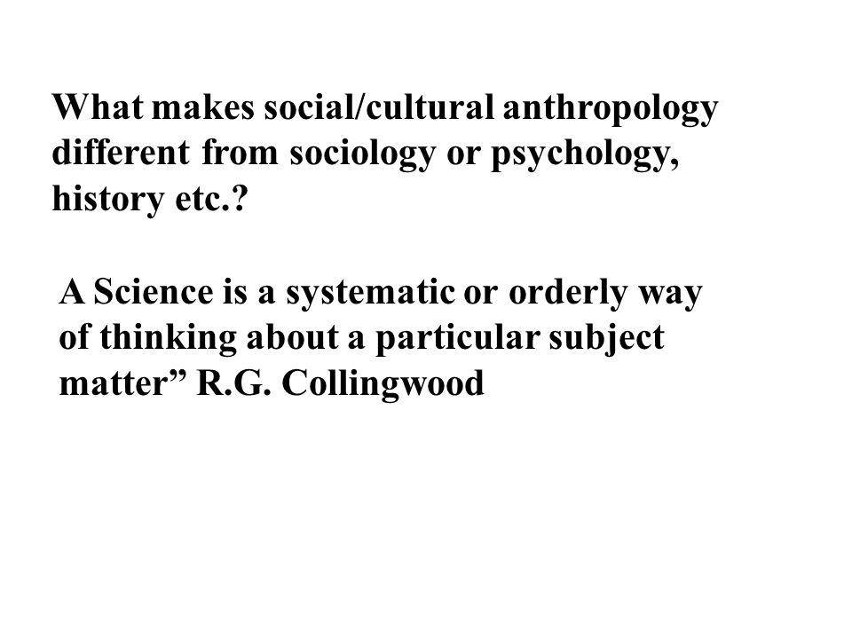 What makes social/cultural anthropology different from sociology or psychology, history etc.