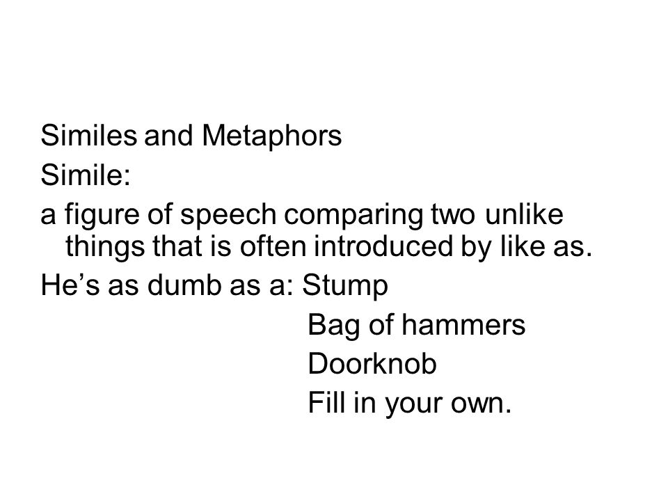 Similes and Metaphors Simile: a figure of speech comparing two unlike things that is often introduced by like as.