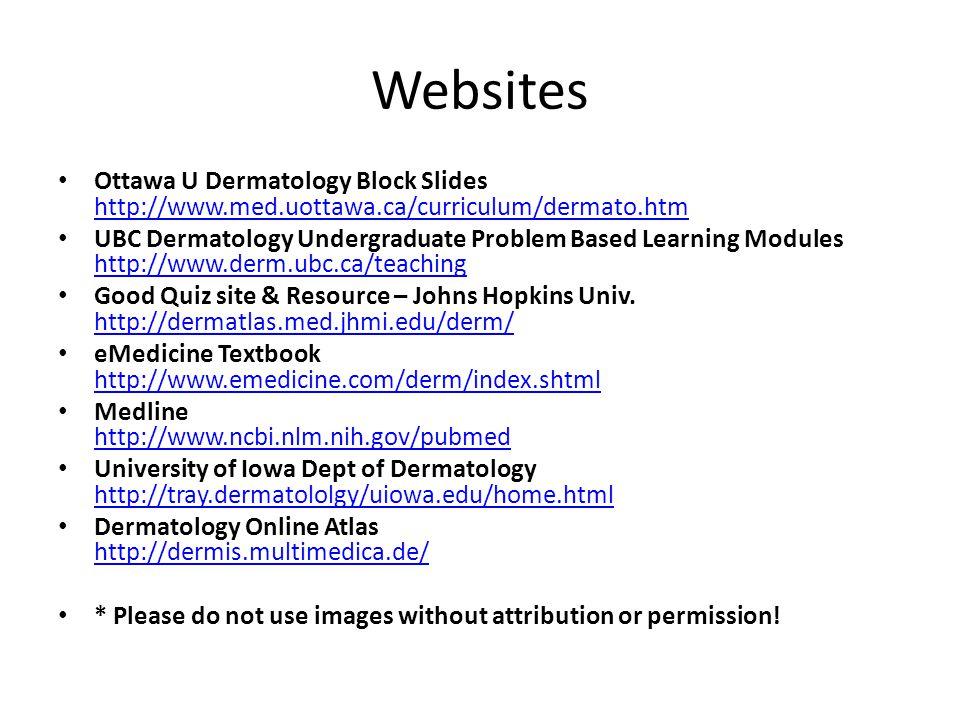 Websites Ottawa U Dermatology Block Slides http://www.med.uottawa.ca/curriculum/dermato.htm.