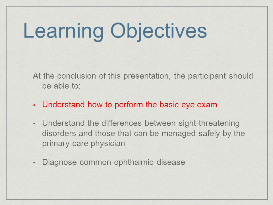 Learning Objectives At the conclusion of this presentation, the participant should be able to: Understand how to perform the basic eye exam.