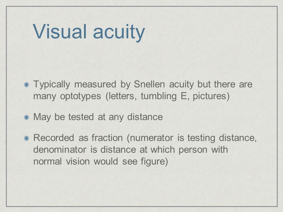 Visual acuity Typically measured by Snellen acuity but there are many optotypes (letters, tumbling E, pictures)
