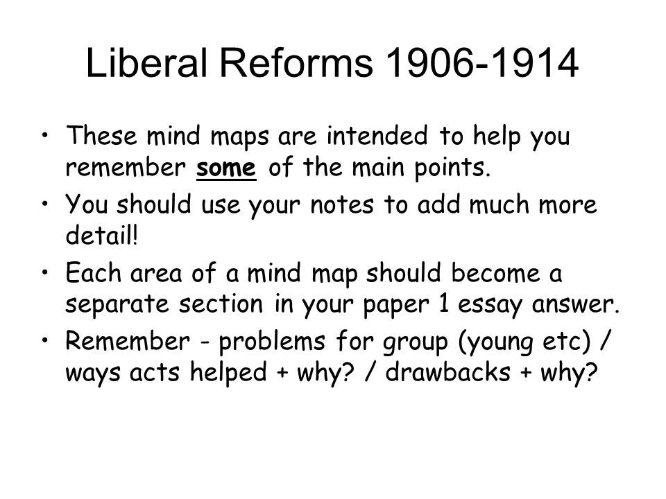 Liberal Reforms 1906-1914 These mind maps are intended to help you remember some of the main points.