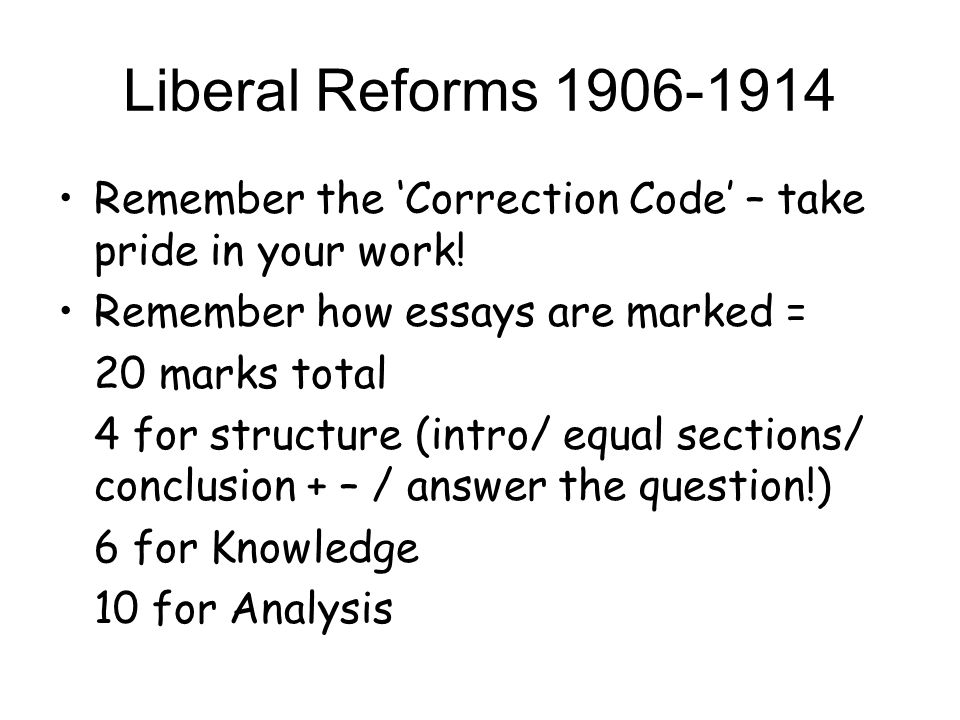 Liberal Reforms 1906-1914 Remember the 'Correction Code' – take pride in your work! Remember how essays are marked =