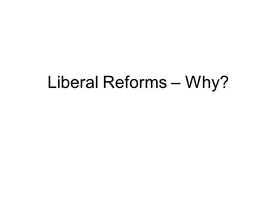 Liberal Reforms – Why
