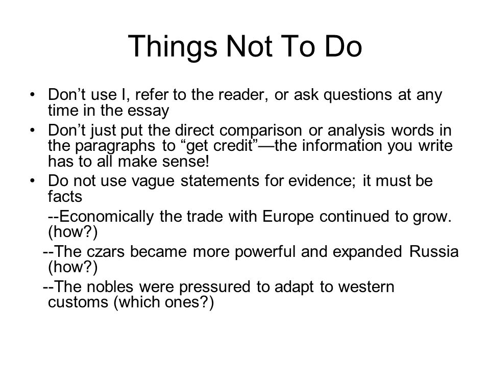 Things Not To Do Don't use I, refer to the reader, or ask questions at any time in the essay.
