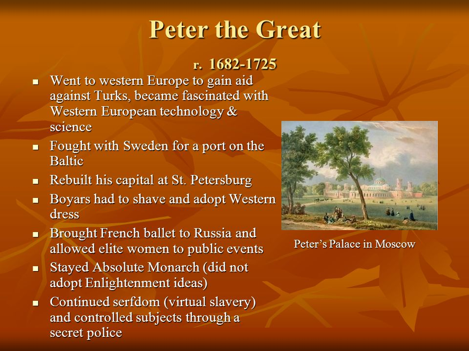 Peter the Great r. 1682-1725 Went to western Europe to gain aid against Turks, became fascinated with Western European technology & science.