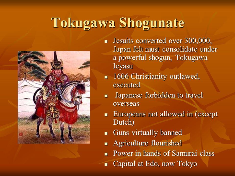 Tokugawa Shogunate Jesuits converted over 300,000, Japan felt must consolidate under a powerful shogun, Tokugawa Ieyasu.