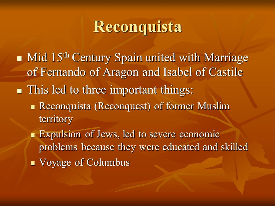 Reconquista Mid 15th Century Spain united with Marriage of Fernando of Aragon and Isabel of Castile.