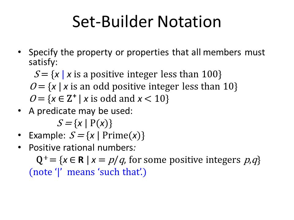 Set-Builder Notation Specify the property or properties that all members must satisfy: S = {x | x is a positive integer less than 100}