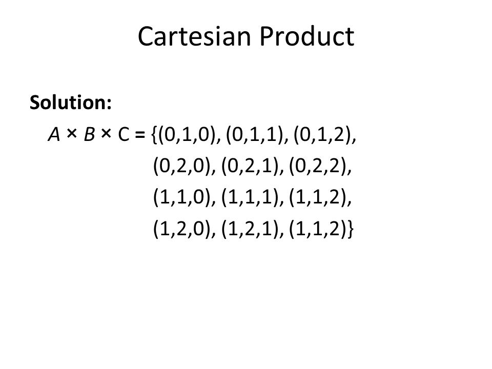 Cartesian Product Solution: A × B × C = {(0,1,0), (0,1,1), (0,1,2),