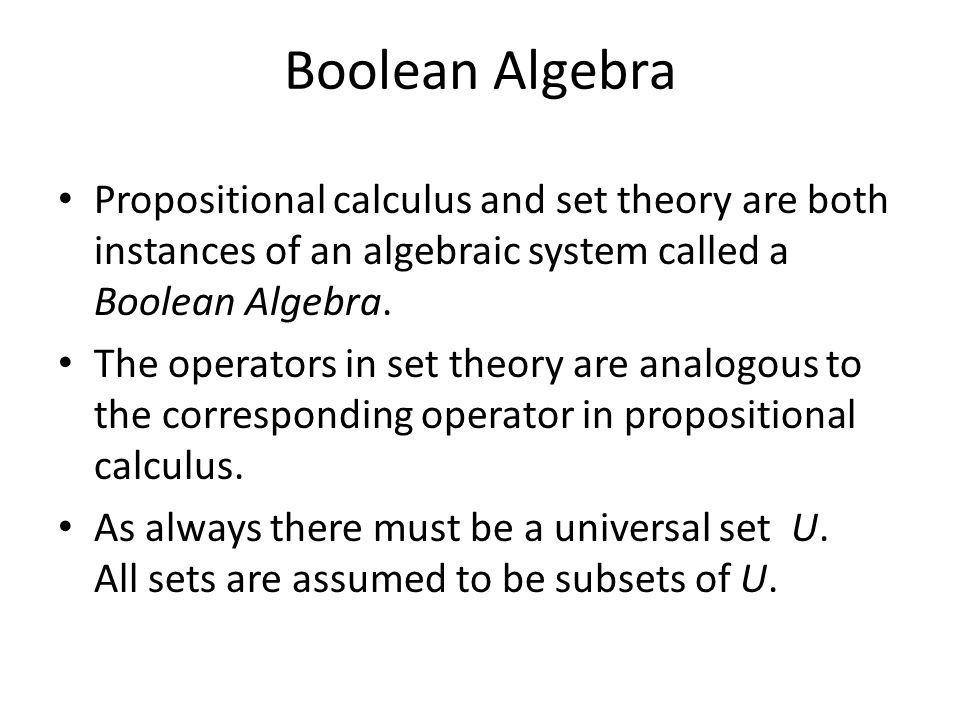 Boolean Algebra Propositional calculus and set theory are both instances of an algebraic system called a Boolean Algebra.