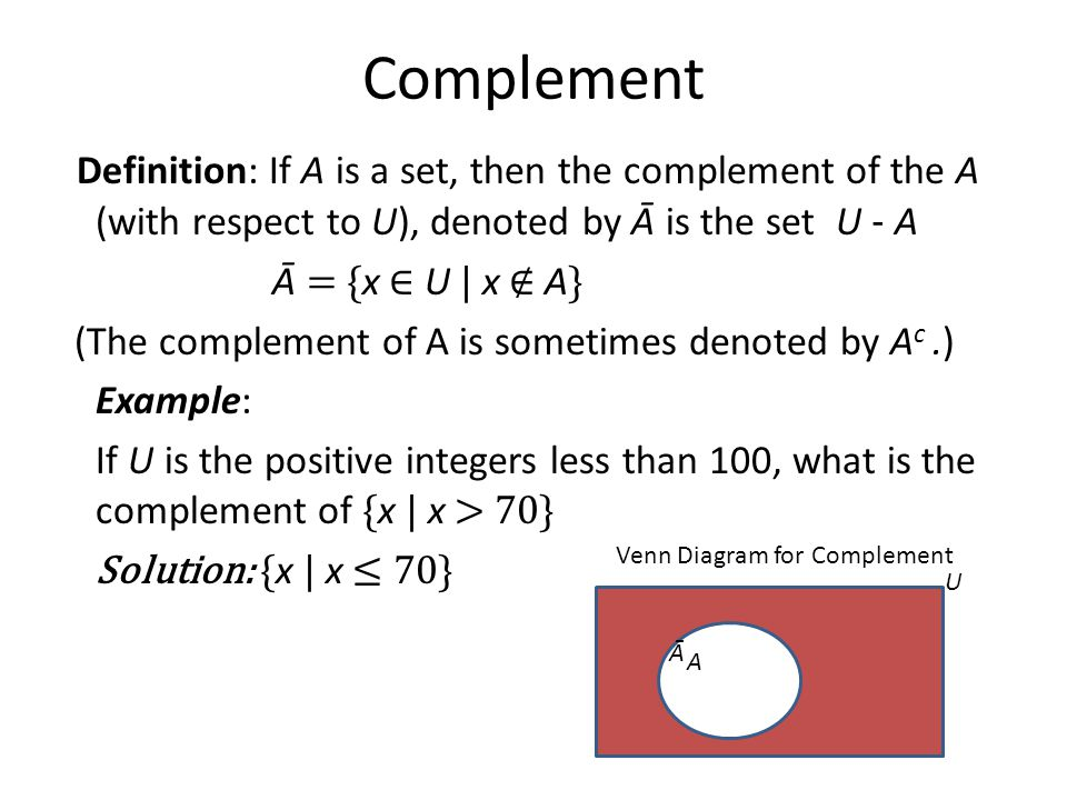 Complement Definition: If A is a set, then the complement of the A (with respect to U), denoted by Ā is the set U - A.