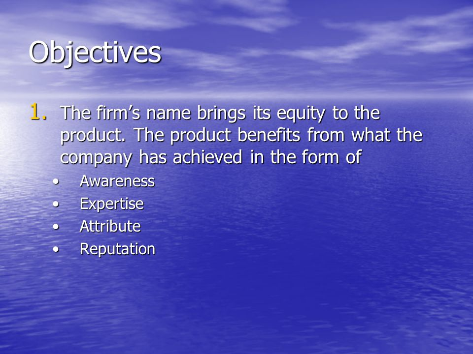 Objectives The firm's name brings its equity to the product. The product benefits from what the company has achieved in the form of.