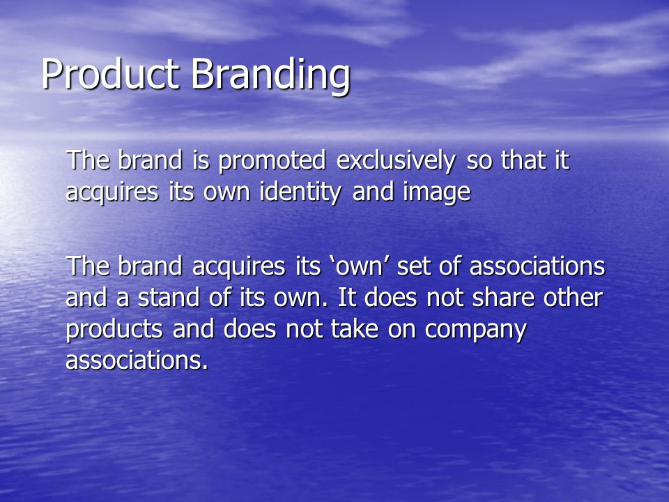 Product Branding The brand is promoted exclusively so that it acquires its own identity and image.