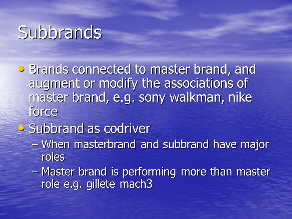 Subbrands Brands connected to master brand, and augment or modify the associations of master brand, e.g. sony walkman, nike force.