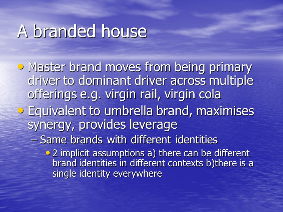 A branded house Master brand moves from being primary driver to dominant driver across multiple offerings e.g. virgin rail, virgin cola.