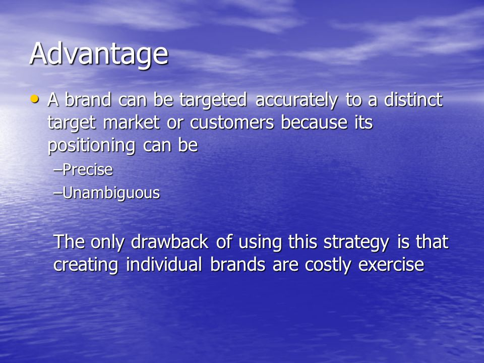 Advantage A brand can be targeted accurately to a distinct target market or customers because its positioning can be.