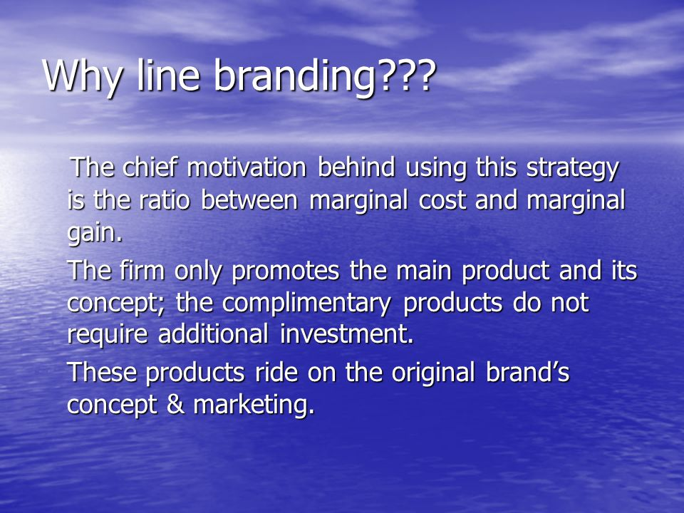 Why line branding The chief motivation behind using this strategy is the ratio between marginal cost and marginal gain.