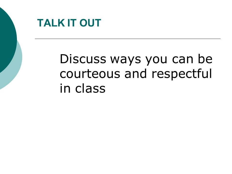 Discuss ways you can be courteous and respectful in class