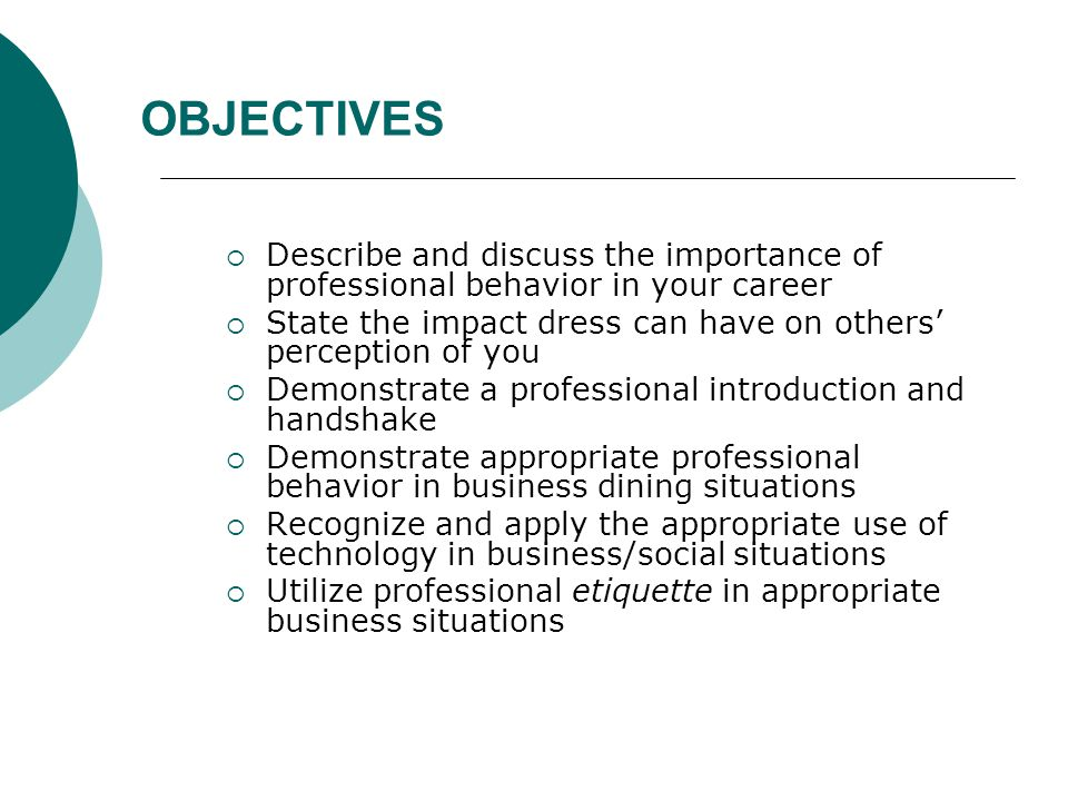 OBJECTIVES Describe and discuss the importance of professional behavior in your career. State the impact dress can have on others' perception of you.