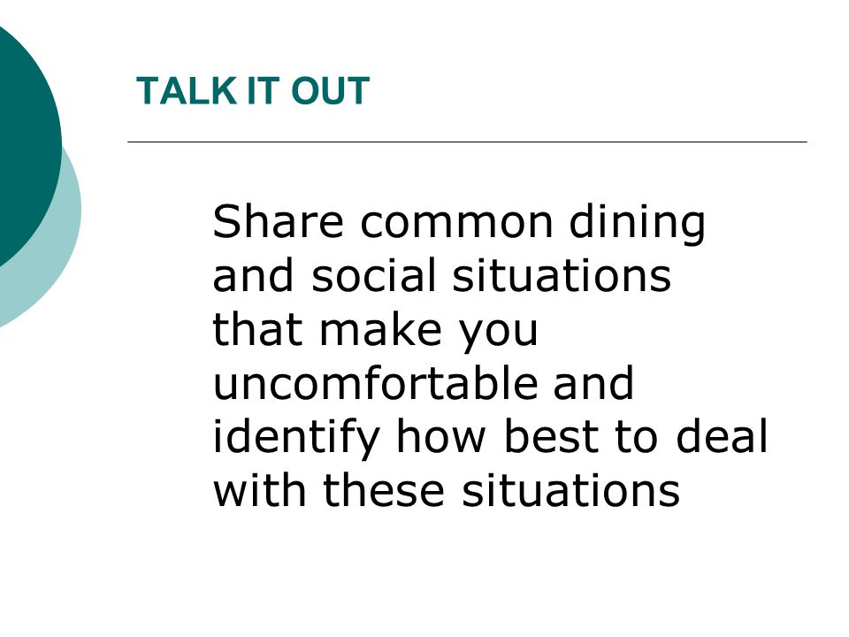 TALK IT OUT Share common dining and social situations that make you uncomfortable and identify how best to deal with these situations.
