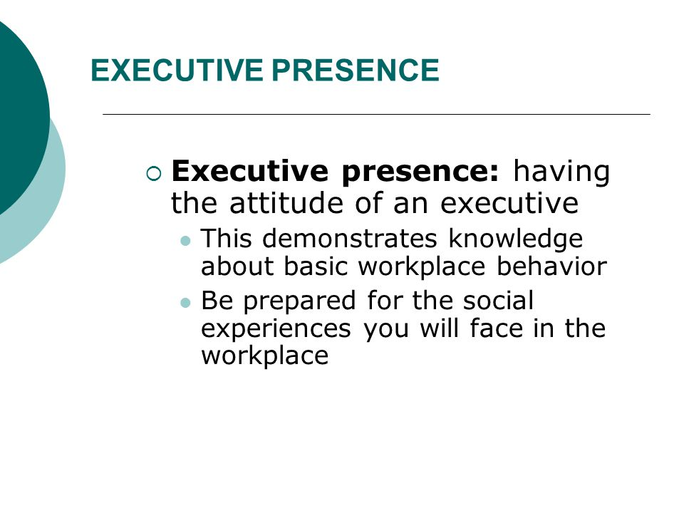 EXECUTIVE PRESENCE Executive presence: having the attitude of an executive. This demonstrates knowledge about basic workplace behavior.