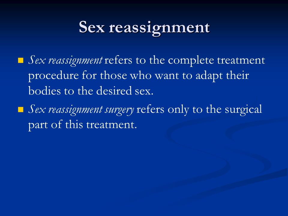 Sex reassignment Sex reassignment refers to the complete treatment procedure for those who want to adapt their bodies to the desired sex.