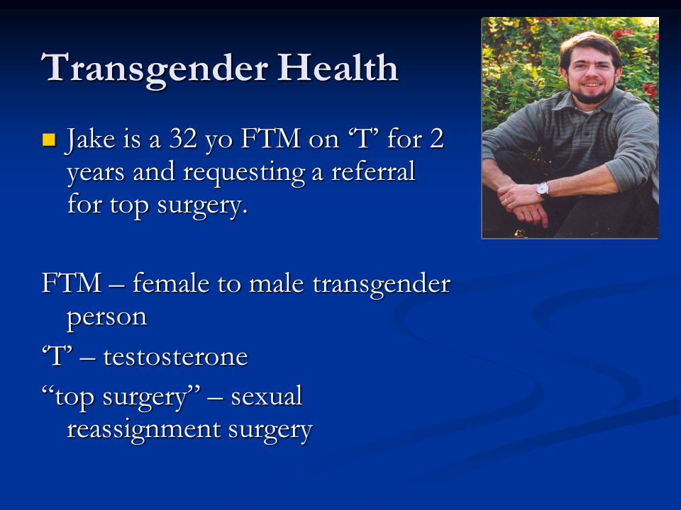 Transgender Health Jake is a 32 yo FTM on 'T' for 2 years and requesting a referral for top surgery.