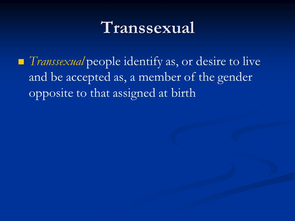 Transsexual Transsexual people identify as, or desire to live and be accepted as, a member of the gender opposite to that assigned at birth.