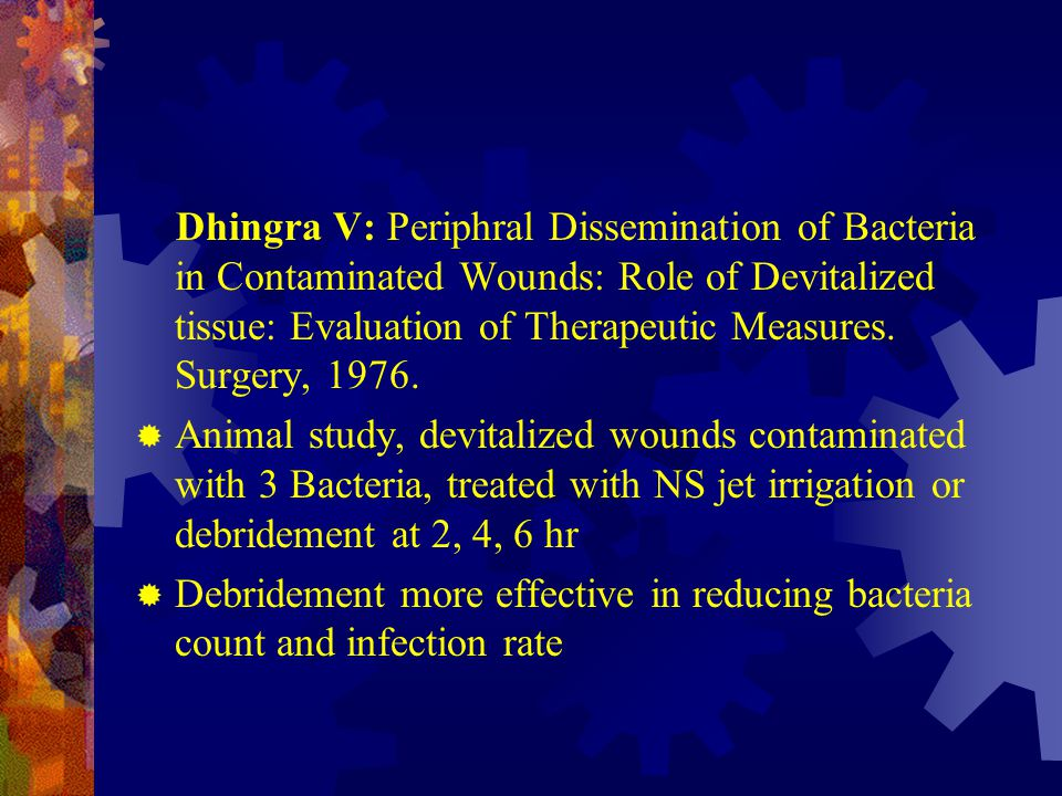Dhingra V: Periphral Dissemination of Bacteria in Contaminated Wounds: Role of Devitalized tissue: Evaluation of Therapeutic Measures. Surgery, 1976.