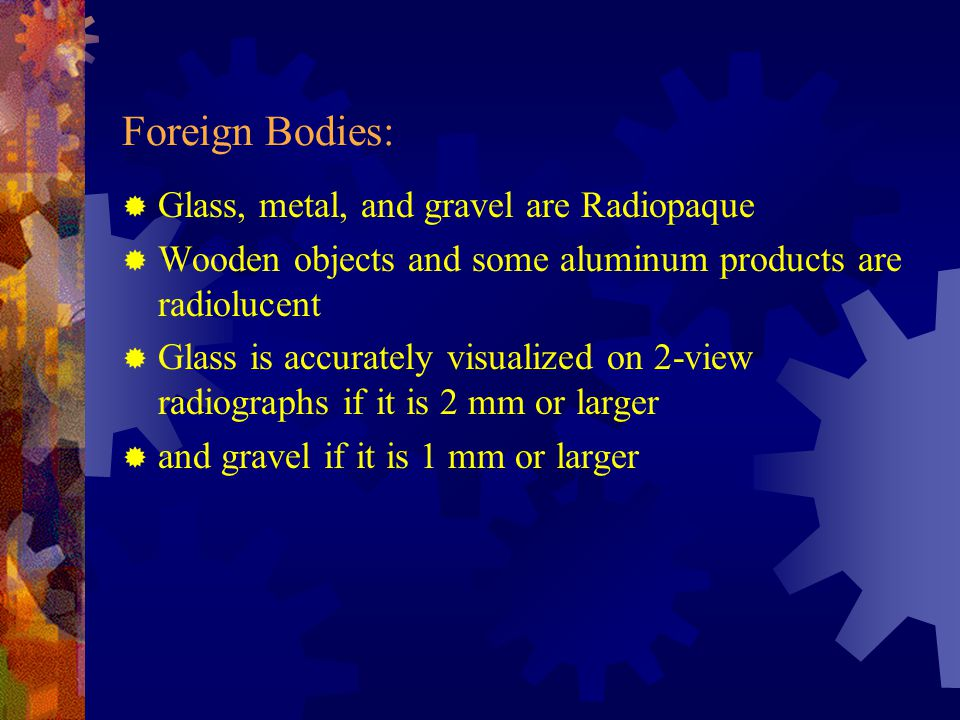 Foreign Bodies: Glass, metal, and gravel are Radiopaque
