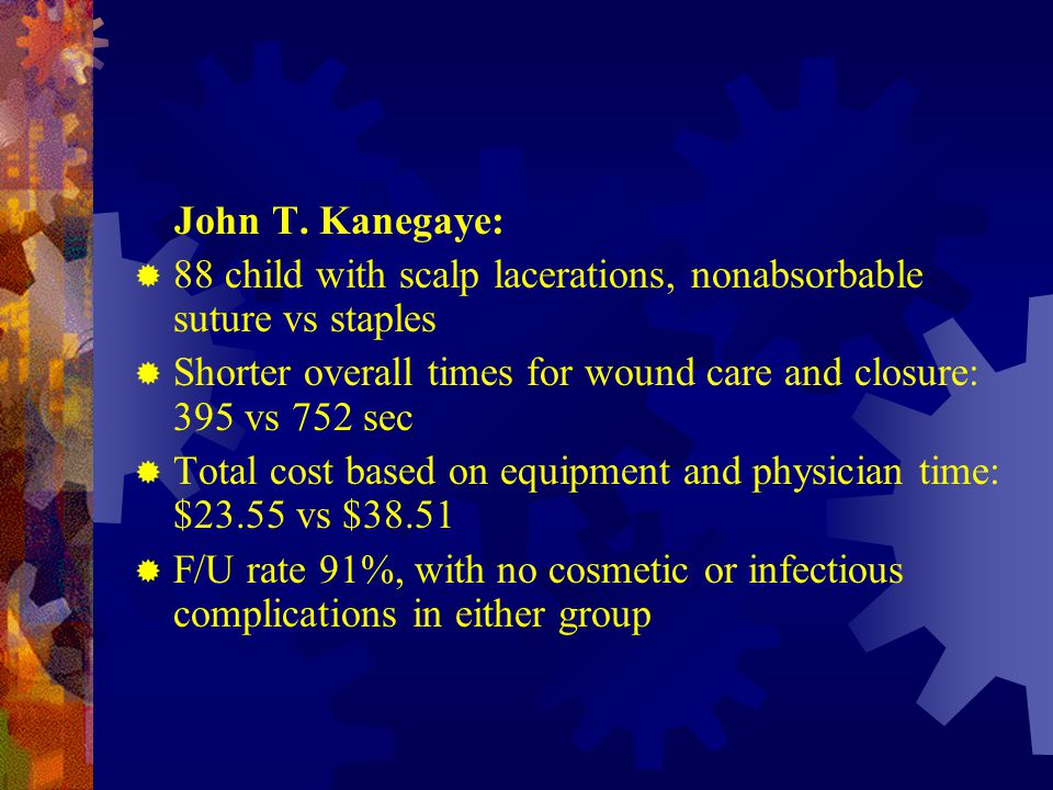 John T. Kanegaye: 88 child with scalp lacerations, nonabsorbable suture vs staples. Shorter overall times for wound care and closure: 395 vs 752 sec.