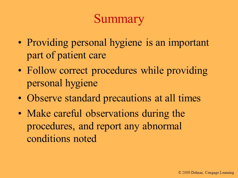 Summary Providing personal hygiene is an important part of patient care. Follow correct procedures while providing personal hygiene.
