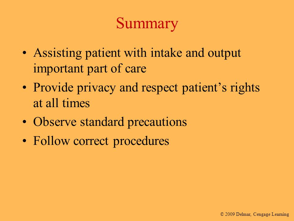 Summary Assisting patient with intake and output important part of care. Provide privacy and respect patient's rights at all times.