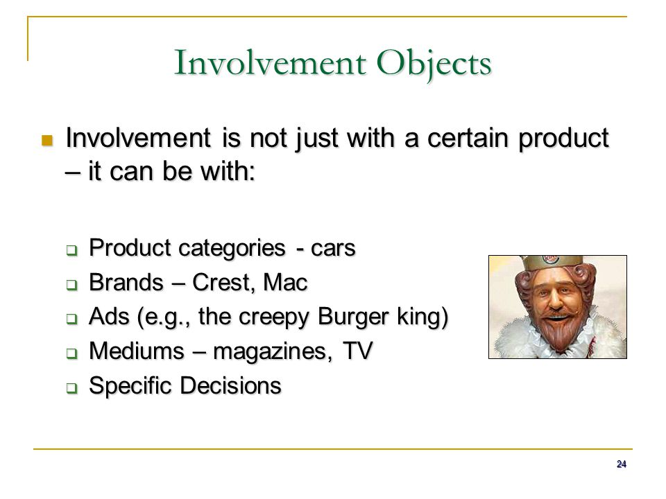 Involvement Objects Involvement is not just with a certain product – it can be with: Product categories - cars.