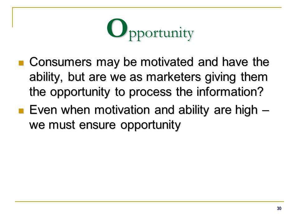 Opportunity Consumers may be motivated and have the ability, but are we as marketers giving them the opportunity to process the information