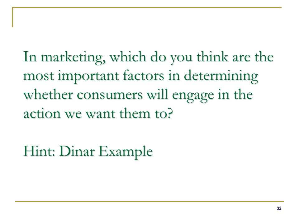 In marketing, which do you think are the most important factors in determining whether consumers will engage in the action we want them to Hint: Dinar Example