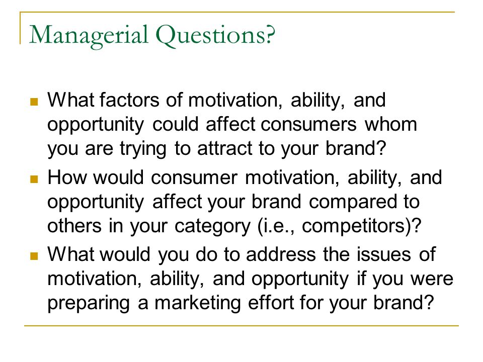 Managerial Questions What factors of motivation, ability, and opportunity could affect consumers whom you are trying to attract to your brand