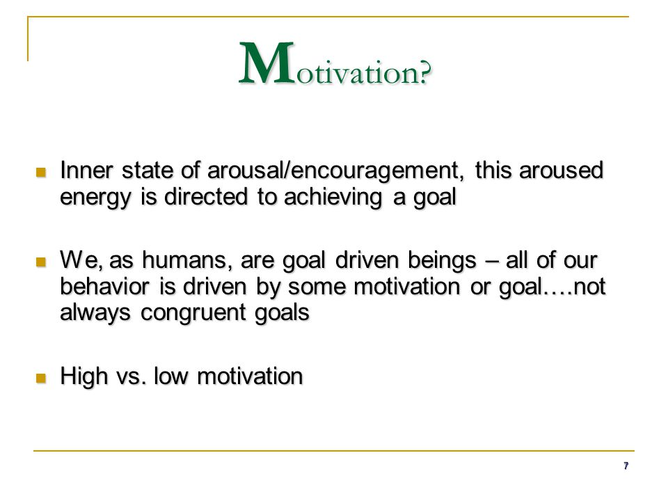 Motivation Inner state of arousal/encouragement, this aroused energy is directed to achieving a goal.