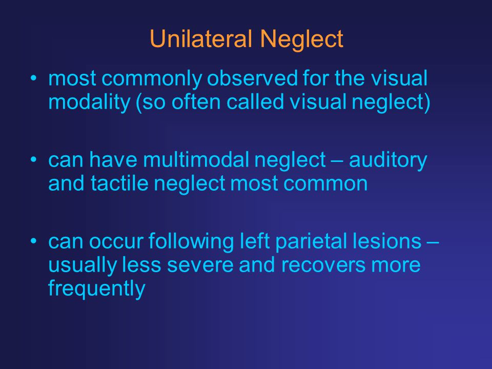 Unilateral Neglect most commonly observed for the visual modality (so often called visual neglect)
