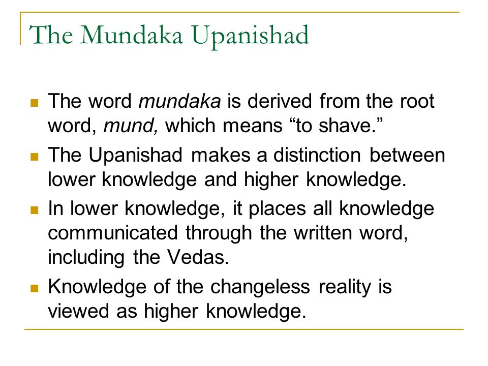 The Mundaka Upanishad The word mundaka is derived from the root word, mund, which means to shave.