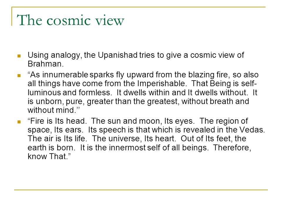 The cosmic view Using analogy, the Upanishad tries to give a cosmic view of Brahman.