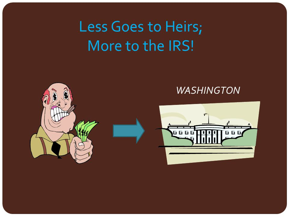Less Goes to Heirs; More to the IRS!