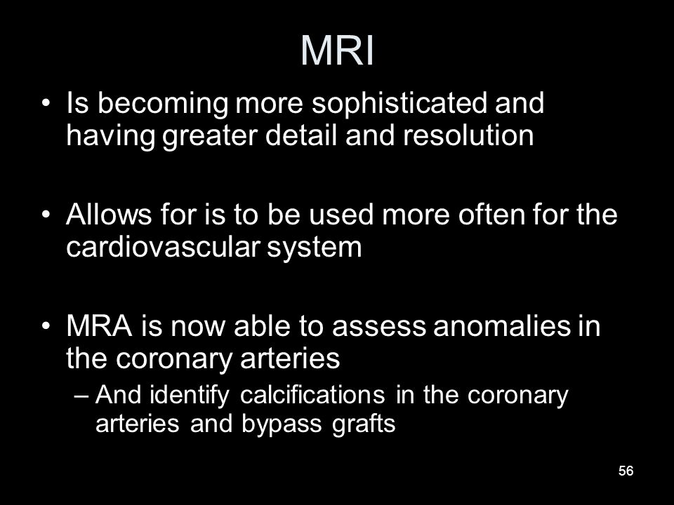 MRI Is becoming more sophisticated and having greater detail and resolution. Allows for is to be used more often for the cardiovascular system.