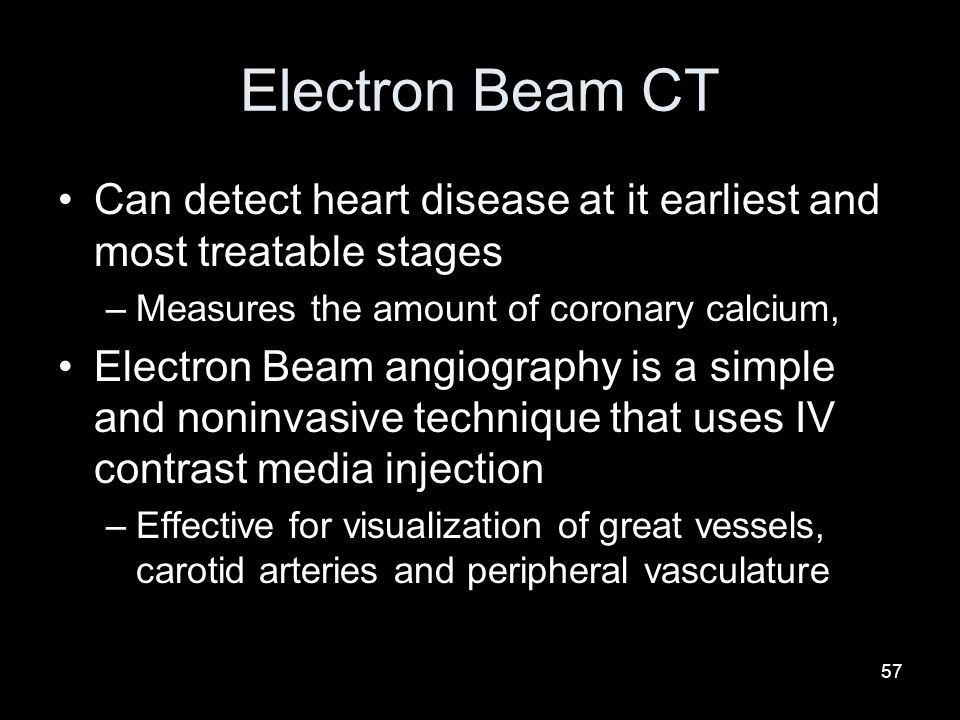 Electron Beam CT Can detect heart disease at it earliest and most treatable stages. Measures the amount of coronary calcium,