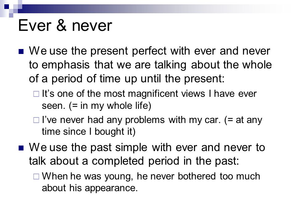 Ever & never We use the present perfect with ever and never to emphasis that we are talking about the whole of a period of time up until the present: