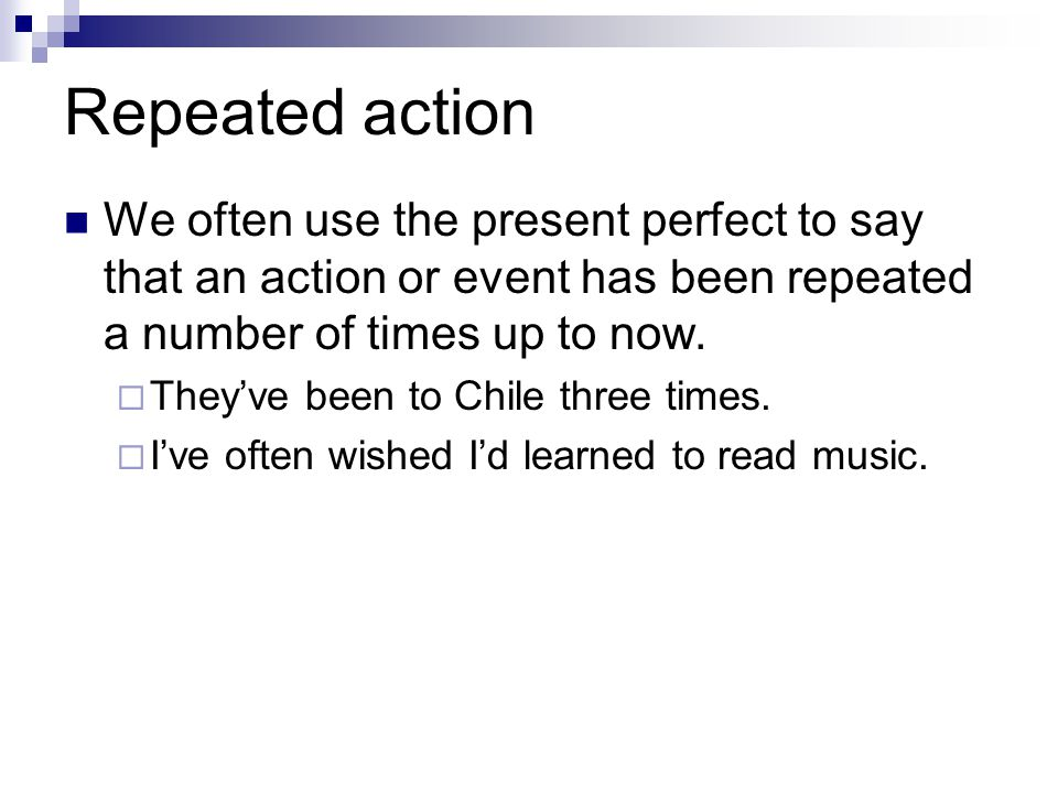 Repeated action We often use the present perfect to say that an action or event has been repeated a number of times up to now.