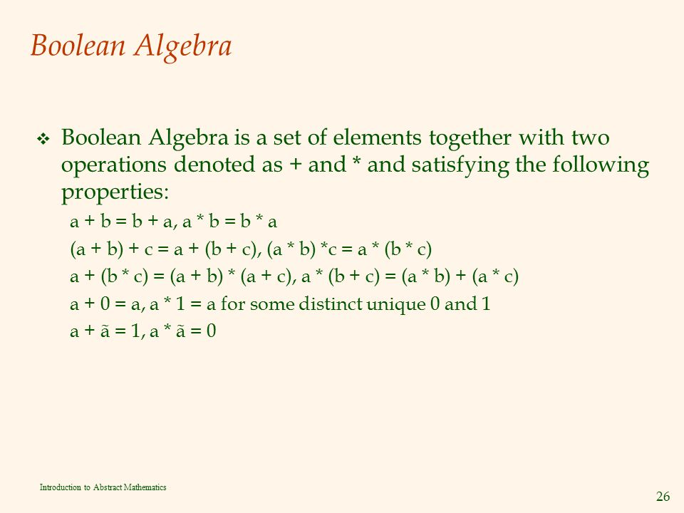 Boolean Algebra Boolean Algebra is a set of elements together with two operations denoted as + and * and satisfying the following properties: